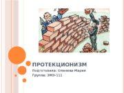 ПРОТЕКЦИОНИЗМ Подготовила: Оленева Мария Группа: ЭМЭ-111  ПРОТЕКЦИОНИЗМ