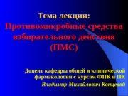 Тема лекции: Противомикробные средства избирательного действия (ПМС) Доцент