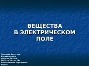 ВЕЩЕСТВА В ЭЛЕКТРИЧЕСКОМ ПОЛЕ Толкачев Вячеслав Владимирович учитель