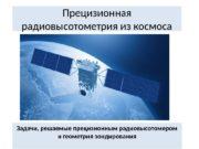 Прецизионная радиовысотометрия из космоса Задачи, решаемые прецизионным радиовысотомером
