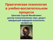 Практическая психология в учебно-воспитательном процессе Шингаев Сергей Михайлович