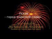 Псков – город воинской славы. Работа Попова Вячеслава,