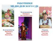РАБОТНИКИ МЕДВЕДЕВСКОГО CДК Культорганизатор Никифорова Марина Николаевна Культорганизатор
