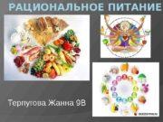РАЦИОНАЛЬНОЕ ПИТАНИЕ Терпугова Жанна 9 В  Рациональное