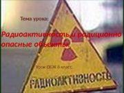 Тема урока: Радиоактивность и радиционно опасные объекты. Урок