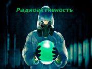 .  Радиоактивность  Радиация.