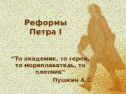 """Реформы Петра I """" То академик, то герой,"""