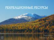 РЕКРЕАЦИОННЫЕ РЕСУРСЫ Подготовил Наумов Е. А. 10 А