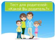 Тест для родителей:   «Какой Вы родитель?