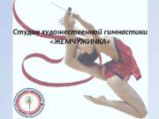 Студия художественной гимнастики  «ЖЕМЧУЖИНКА»  Руководитель студии