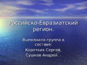 Российско-Евразиатский регион. Выполнила группа в составе : :