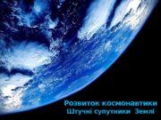 Розвиток космонавтики Штучні супутники Землі   У