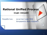 1 Rational Unified Process Разработчик: ассистент каф. ПМИ
