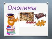 Омонимы  Омонимы – это слова, одинаковые по