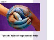 Русский язык в современном мире. ЛЕКЦИЯ 1