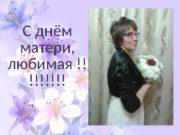 С днём матери,  любимая !! !!!!!!!