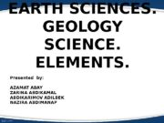 EARTH SCIENCES. GEOLOGY SCIENCE. ELEMENTS. Presented by: AZAMAT