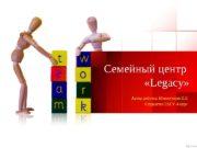 Семейный центр  «Legacy» Автор работы: Менжулина Е.