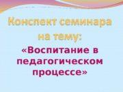 «Воспитание в педагогическом процессе»  Цели семинара: