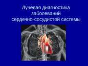 Лучевая диагностика заболеваний сердечно-сосудистой системы  Методы исследования