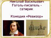 Николай Васильевич Гоголь-писатель — сатирик Комедия «Ревизор»