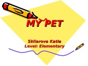MY PET Skliarova Katia Level: Elementary