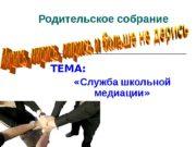 Родительское собрание ТЕМА:   « Служба школьной