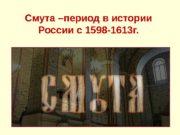 Смута –период в истории России с 1598 -1613