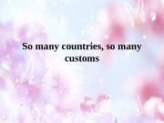 So many countries, so many customs  So