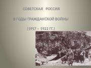 СОВЕТСКАЯ  РОССИЯ В ГОДЫ ГРАЖДАНСКОЙ ВОЙНЫ (1917
