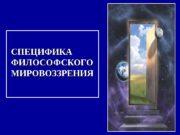 СПЕЦИФИКА ФИЛОСОФСКОГО МИРОВОЗЗРЕНИЯ  1. Историческая форма мировоззрения