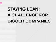 STAYING LEAN:  A CHALLENGE FOR BIGGER COMPANIES
