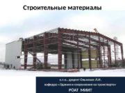 Строительные материалы к. т. н. , доцент Ольховая