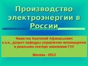 Производство электроэнергии в России Фаюстов Анатолий Афанасьевич к.