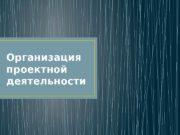 Организация проектной деятельности  ЭТАПЫ ПРОЕКТНОЙ ДЕЯТЕЛЬНОСТИ 1.