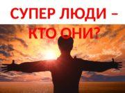 СУПЕР ЛЮДИ – КТО ОНИ?  Что такое