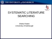 SYSTEMATIC LITERATURE SEARCHING Sheila Fisken University of Edinburgh