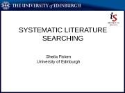 SYSTEMATIC LITERATURE SEARCHING Sheila Fisken University of Edinburgh