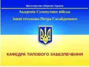 Міністерство оборони України КАФЕДРА ТИЛОВОГО ЗАБЕЗПЕЧЕННЯ Академія Сухопутних