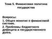 Тема 5. Финансовая политика государства Вопросы: 1. Общее