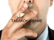 ТАБАКОКУРЕНИЕ   Табакокурение — вдыханиедыматлеющих высушенных или