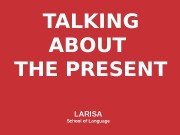 TALKING ABOUT THE PRESENT LARISA School of Language