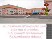 Қ. Сәтбаев атындағы орта мектеп мұғалімі. 6 Б