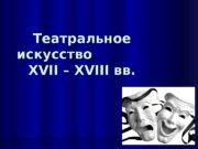 Театральное искусство      XVII