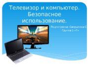 Телевизор и компьютер.  Безопасное использование. Подготовила: Сапрыкина