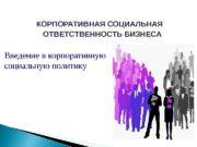 КОРПОРАТИВНАЯ СОЦИАЛЬНАЯ ОТВЕТСТВЕННОСТЬ БИЗНЕСА Введение в корпоративную социальную