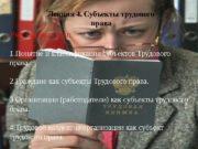 Лекция 4. Субъекты трудового права Учебные вопросы: 1.