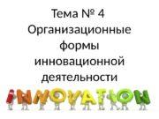 Тема № 4 Организационные формы инновационной деятельности