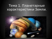 Тема 1. Планетарные характеристики Земли.  Строение Солнечной