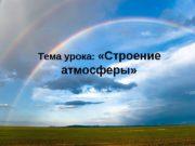 Тема урока: «Строение атмосферы»  Атмосфера – воздушная
